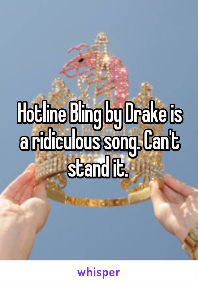 Hotline Bling by Drake is a ridiculous song. Can't stand it.