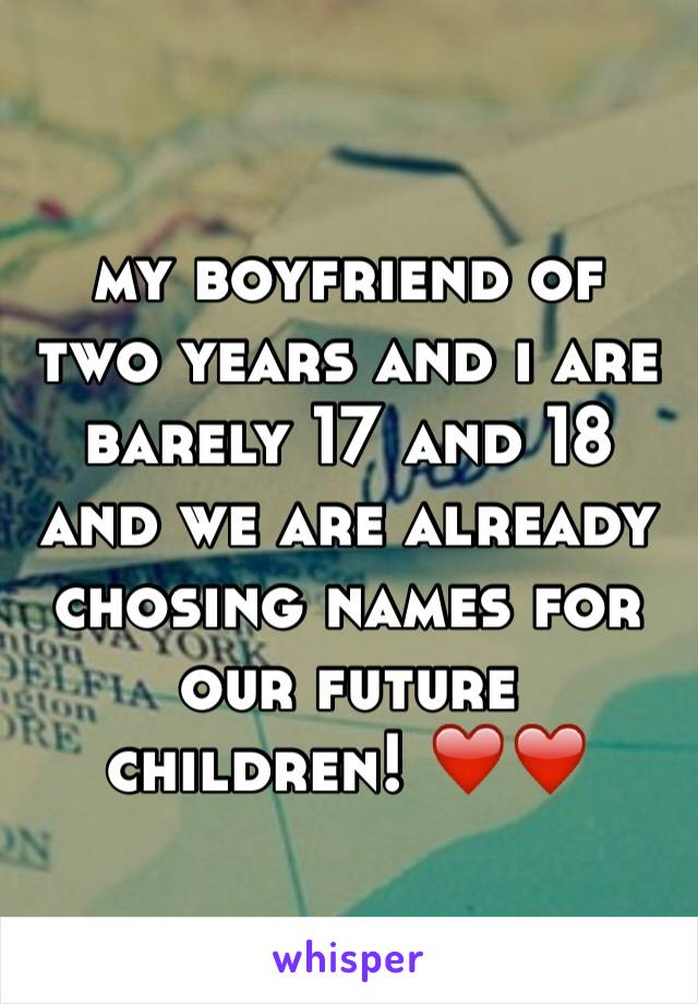 my boyfriend of two years and i are barely 17 and 18 and we are already chosing names for our future children! ❤️❤️