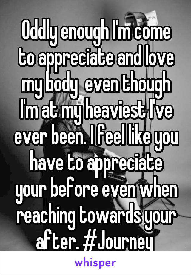 Oddly enough I'm come to appreciate and love my body  even though I'm at my heaviest I've ever been. I feel like you have to appreciate your before even when reaching towards your after. #Journey