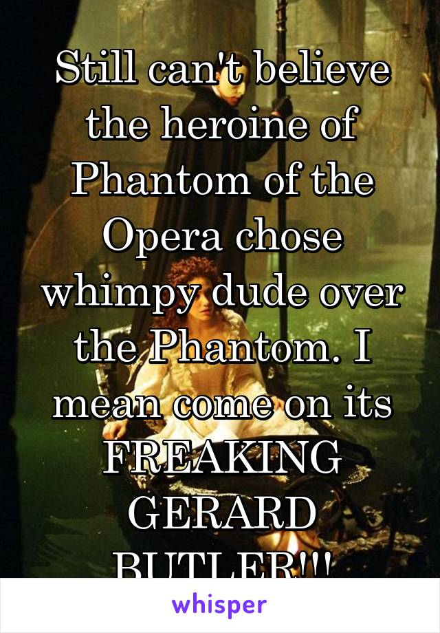 Still can't believe the heroine of Phantom of the Opera chose whimpy dude over the Phantom. I mean come on its FREAKING GERARD BUTLER!!!