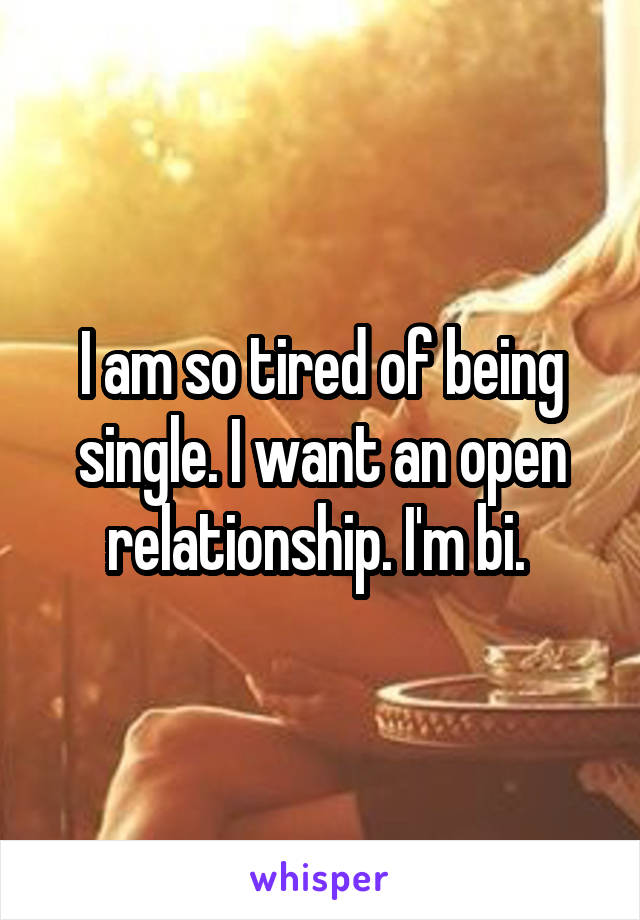 I am so tired of being single. I want an open relationship. I'm bi.