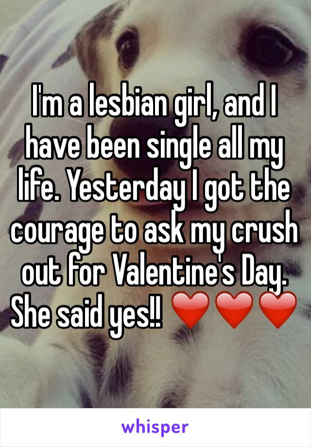 I'm a lesbian girl, and I have been single all my life. Yesterday I got the courage to ask my crush out for Valentine's Day. She said yes!! ❤️❤️❤️