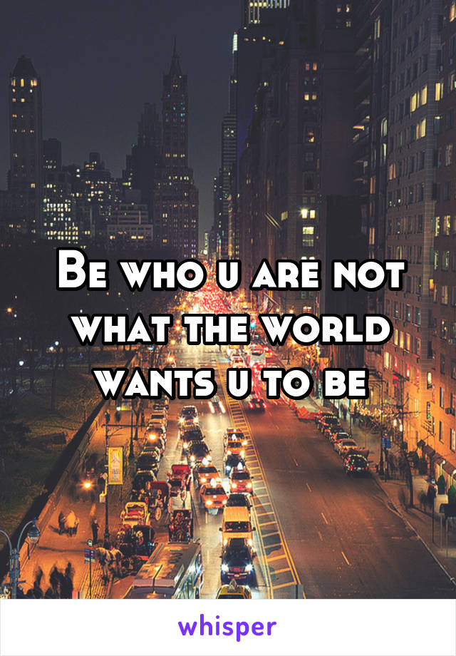 Be who u are not what the world wants u to be