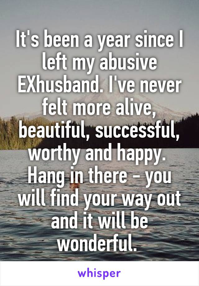 It's been a year since I left my abusive EXhusband. I've never felt more alive, beautiful, successful, worthy and happy.  Hang in there - you will find your way out and it will be wonderful.