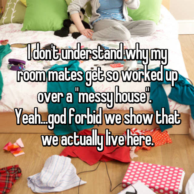 """I don't understand why my room mates get so worked up over a """"messy house"""".   Yeah...god forbid we show that we actually live here."""