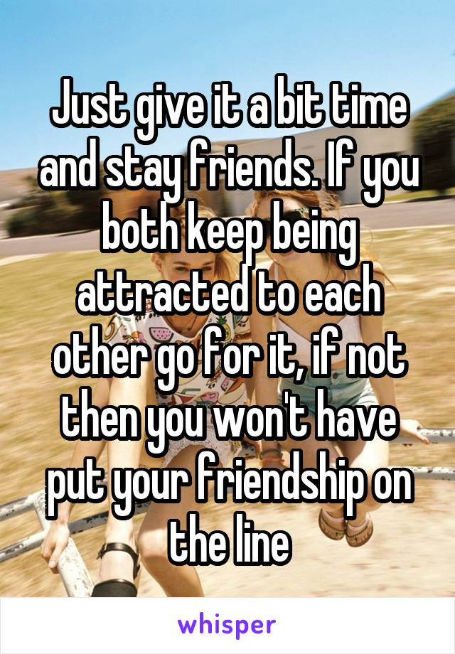 Just give it a bit time and stay friends  If you both keep