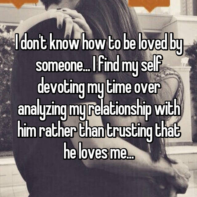 I don't know how to be loved by someone... I find my self devoting my time over analyzing my relationship with him rather than trusting that he loves me...