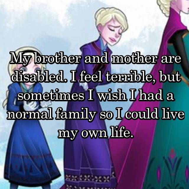 My brother and mother are disabled. I feel terrible, but sometimes I wish I had a normal family so I could live my own life.