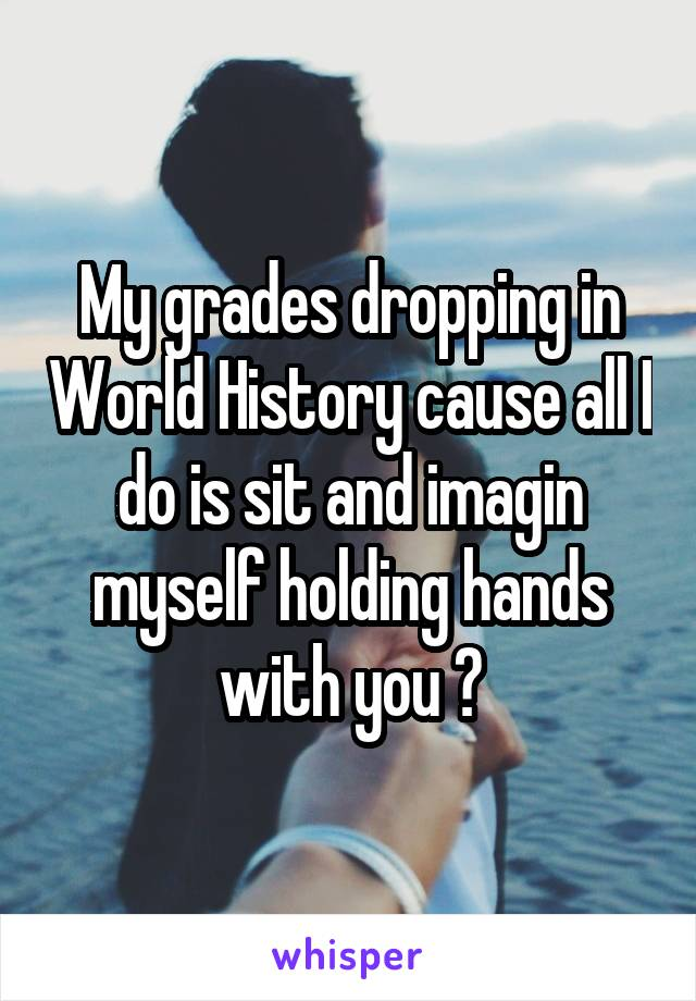 My grades dropping in World History cause all I do is sit and imagin myself holding hands with you 😅