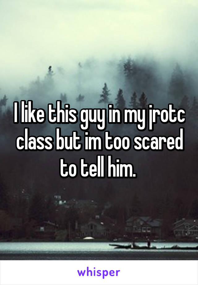 I like this guy in my jrotc class but im too scared to tell him.