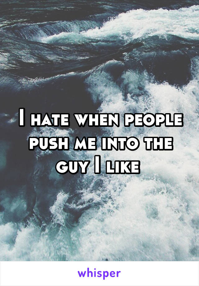I hate when people push me into the guy I like