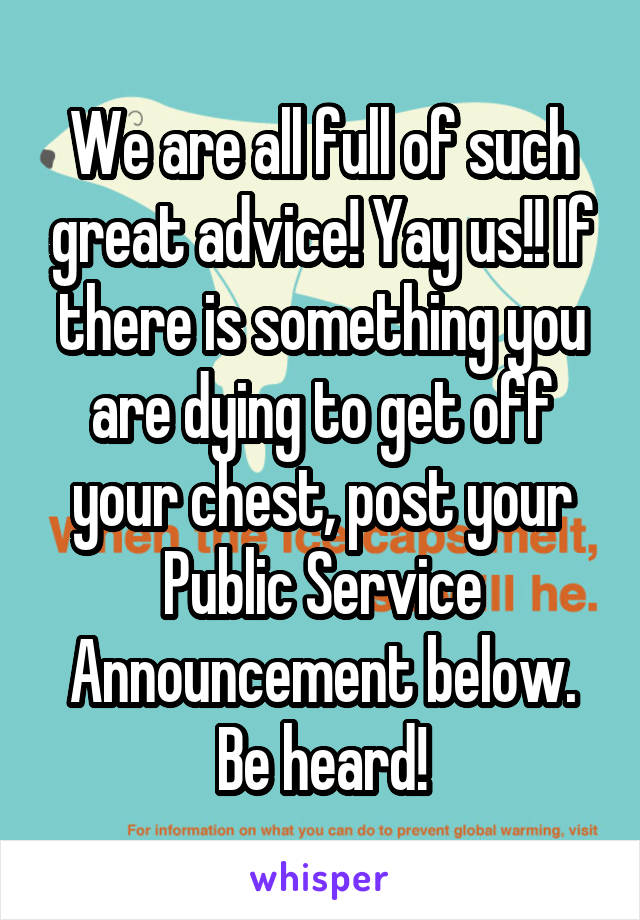 We are all full of such great advice! Yay us!! If there is something you are dying to get off your chest, post your Public Service Announcement below. Be heard!