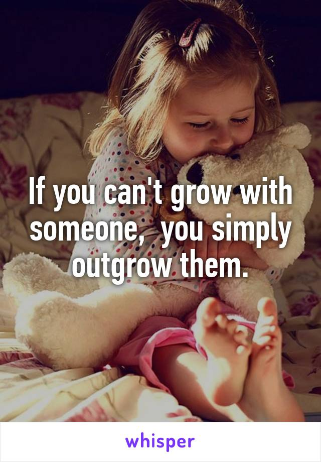 If you can't grow with someone,  you simply outgrow them.