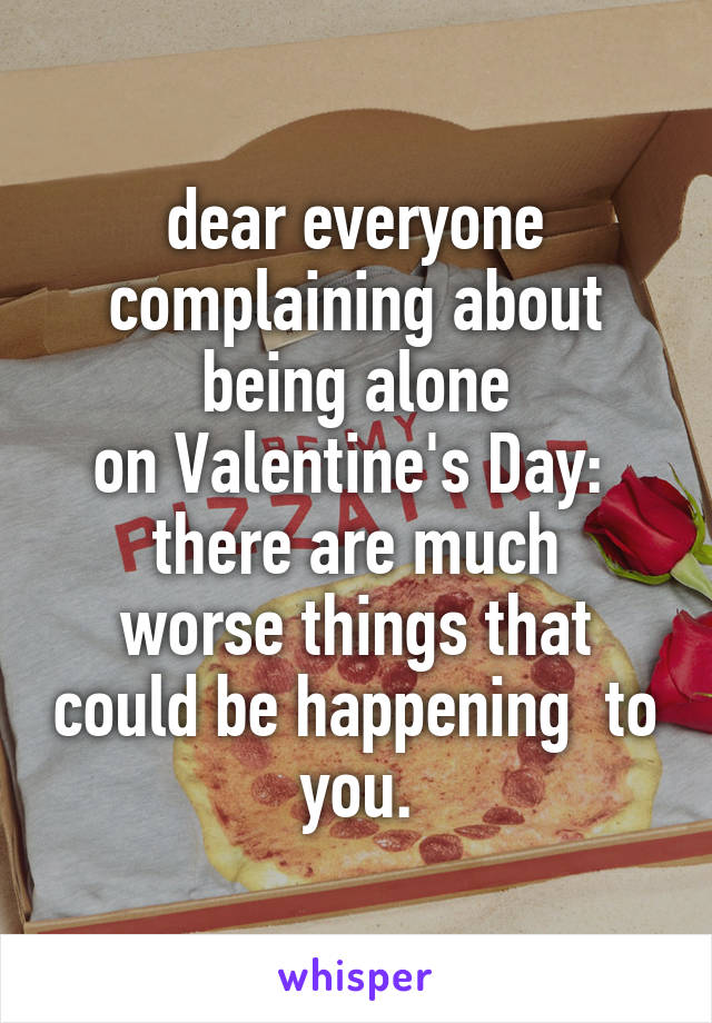 dear everyone complaining about being alone on Valentine's Day:  there are much worse things that could be happening  to you.