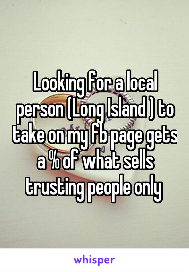Looking for a local person (Long Island ) to take on my fb page gets a % of what sells trusting people only