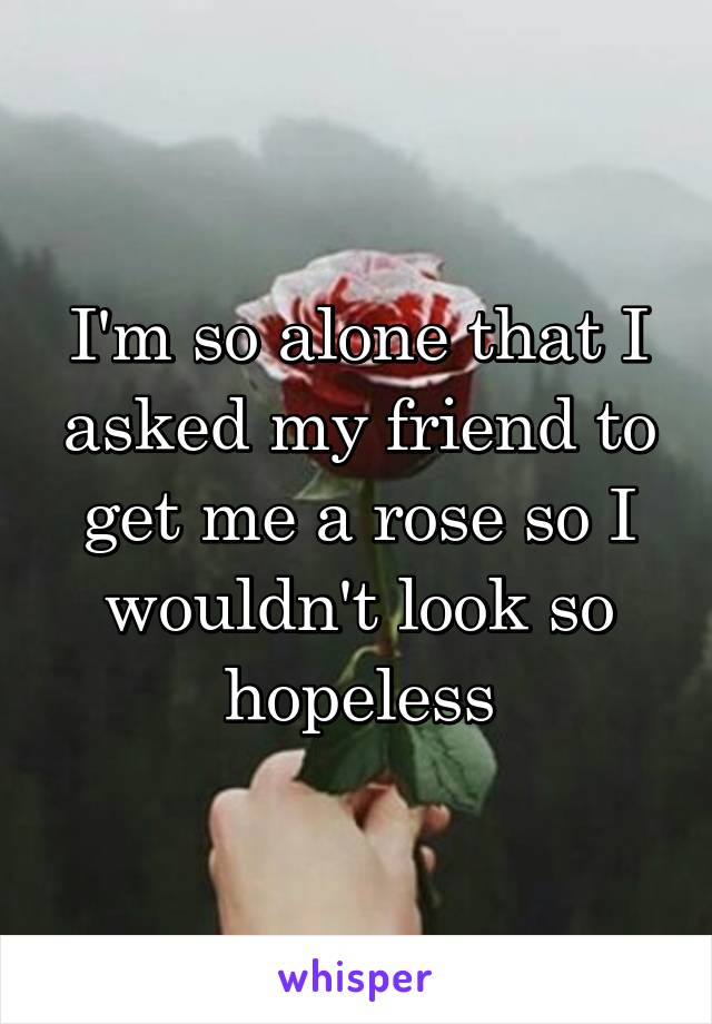 I'm so alone that I asked my friend to get me a rose so I wouldn't look so hopeless