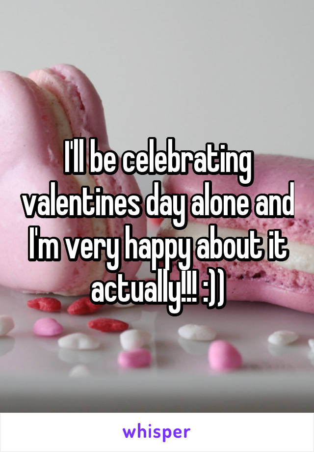 I'll be celebrating valentines day alone and I'm very happy about it actually!!! :))