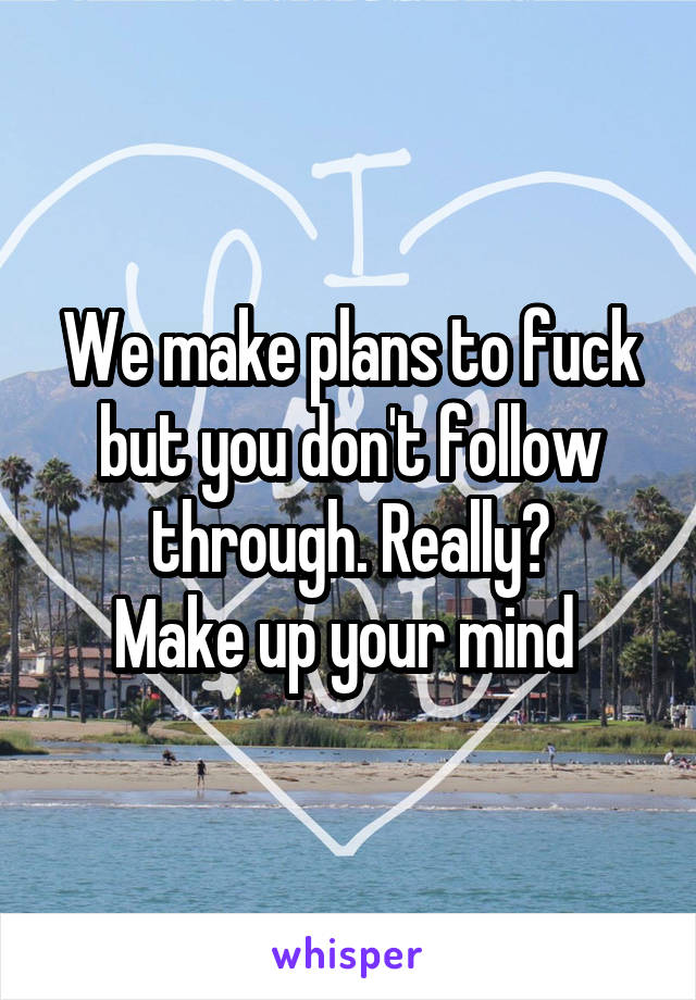 We make plans to fuck but you don't follow through. Really? Make up your mind