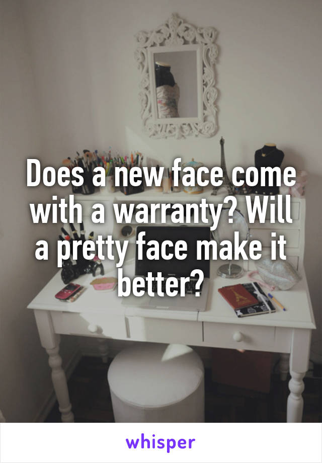 Does a new face come with a warranty? Will a pretty face make it better?