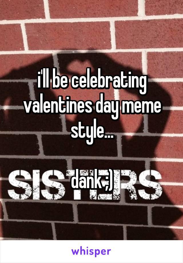 i'll be celebrating valentines day meme style...  dank ;)