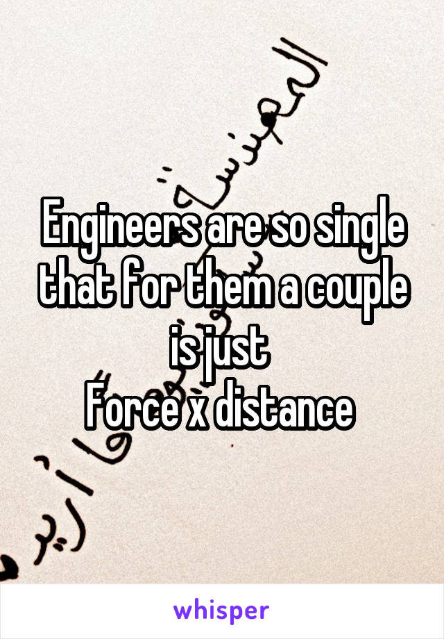 Engineers are so single that for them a couple is just  Force x distance