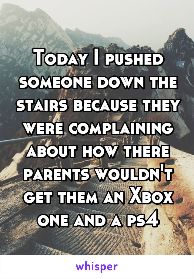 Today I pushed someone down the stairs because they were complaining about how there parents wouldn't get them an Xbox one and a ps4