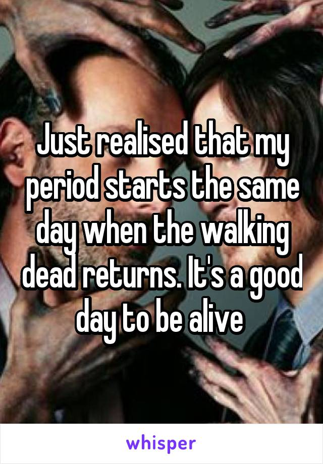 Just realised that my period starts the same day when the walking dead returns. It's a good day to be alive
