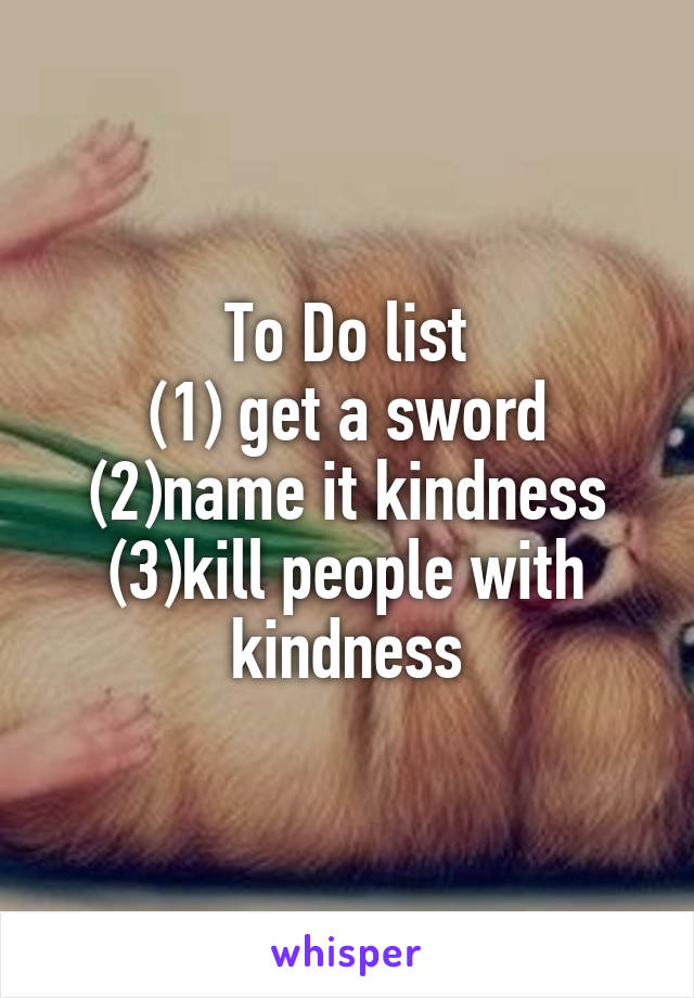 To Do list (1) get a sword (2)name it kindness (3)kill people with kindness