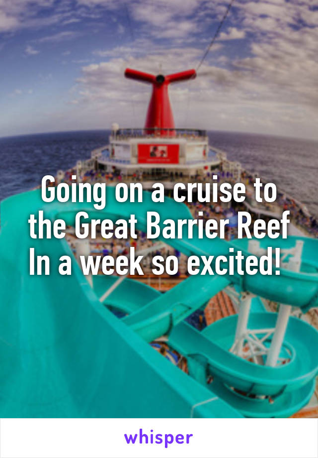 Going on a cruise to the Great Barrier Reef In a week so excited!
