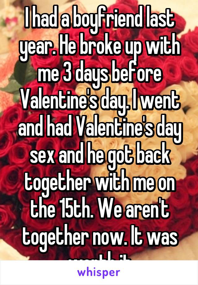 I had a boyfriend last year. He broke up with me 3 days before Valentine's day. I went and had Valentine's day sex and he got back together with me on the 15th. We aren't together now. It was worth it