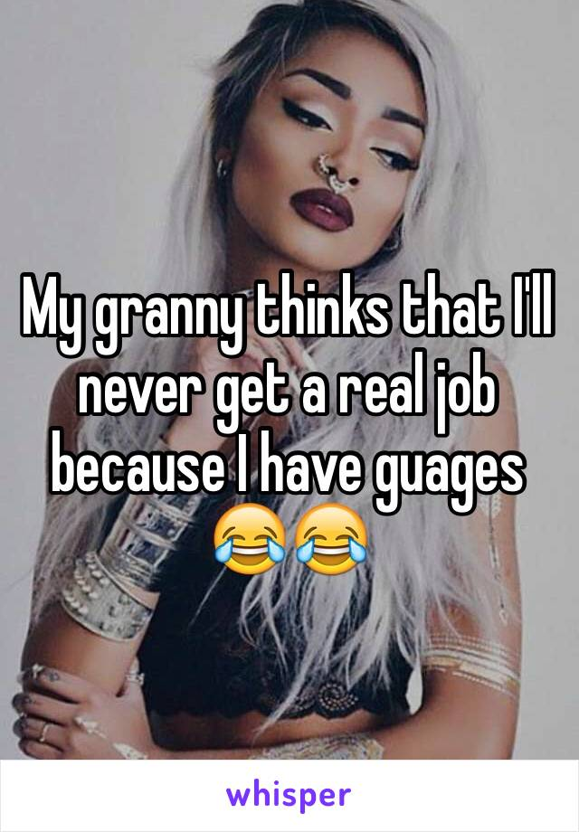 My granny thinks that I'll never get a real job because I have guages 😂😂