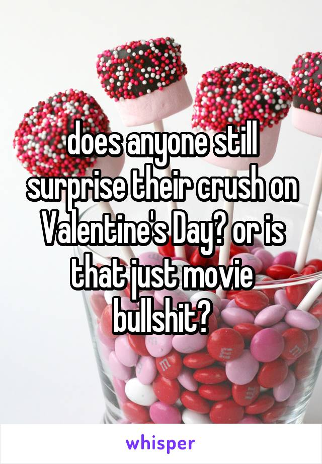 does anyone still surprise their crush on Valentine's Day? or is that just movie bullshit?