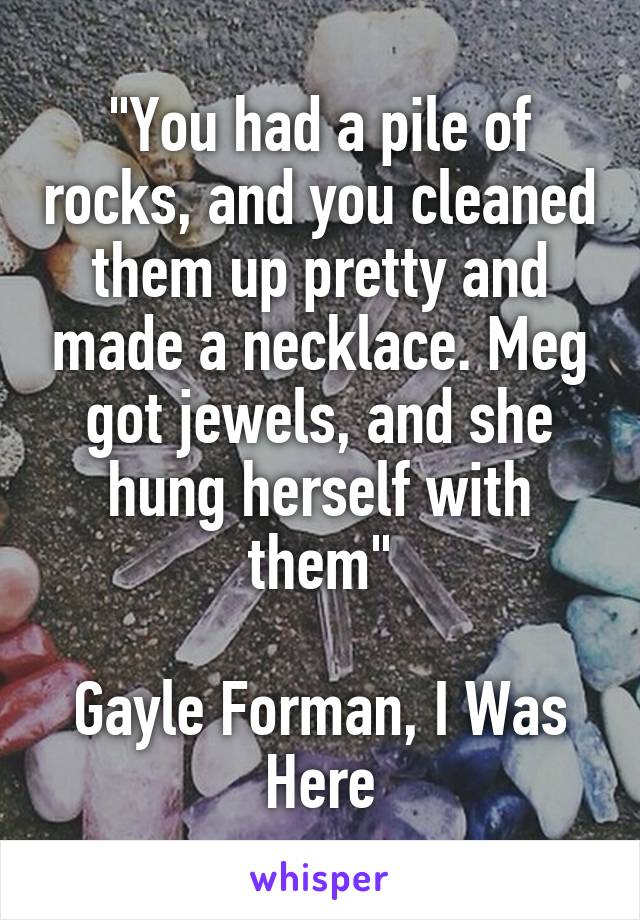 """""""You had a pile of rocks, and you cleaned them up pretty and made a necklace. Meg got jewels, and she hung herself with them""""  Gayle Forman, I Was Here"""