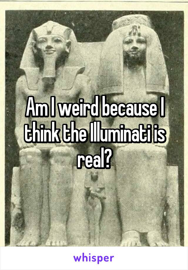 Am I weird because I think the Illuminati is real?