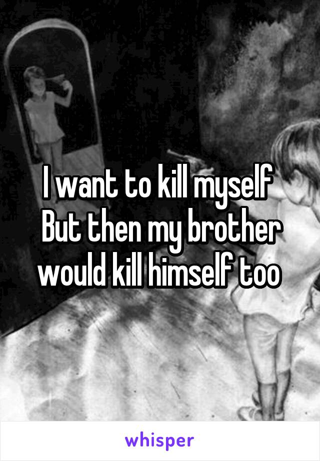 I want to kill myself  But then my brother would kill himself too