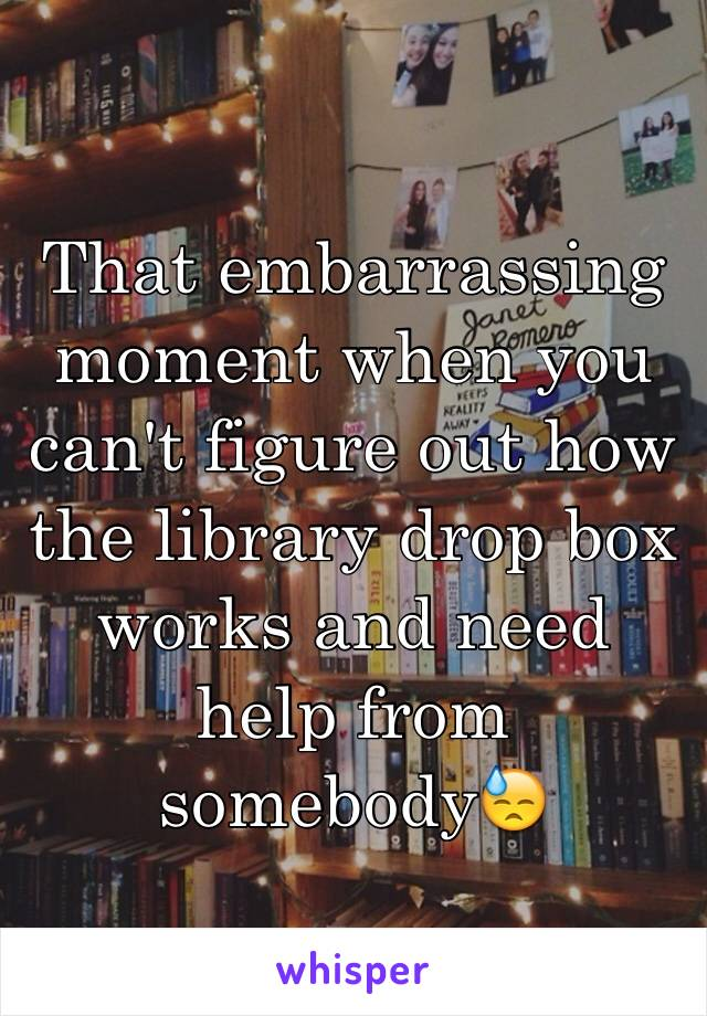 That embarrassing moment when you can't figure out how the library drop box works and need help from somebody😓