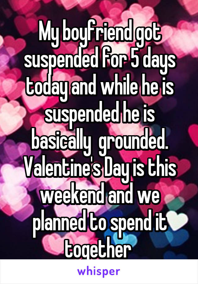My boyfriend got suspended for 5 days today and while he is suspended he is basically  grounded. Valentine's Day is this weekend and we planned to spend it together
