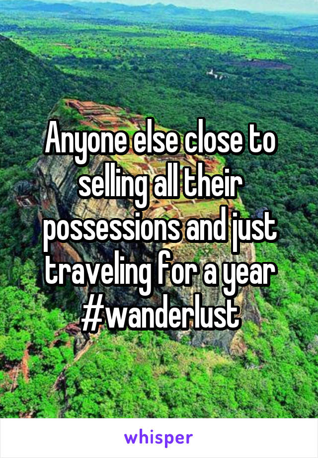 Anyone else close to selling all their possessions and just traveling for a year #wanderlust