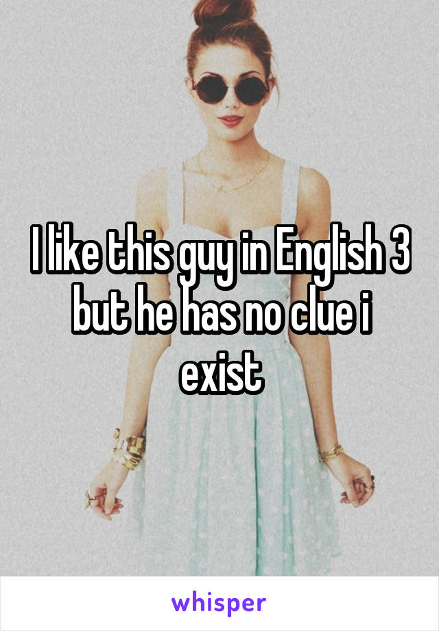 I like this guy in English 3 but he has no clue i exist