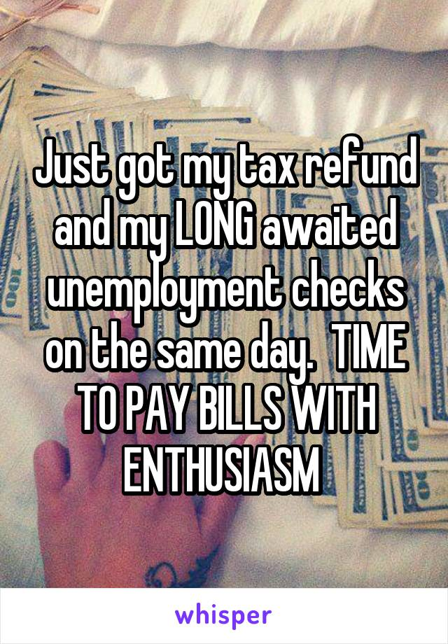 Just got my tax refund and my LONG awaited unemployment checks on the same day.  TIME TO PAY BILLS WITH ENTHUSIASM