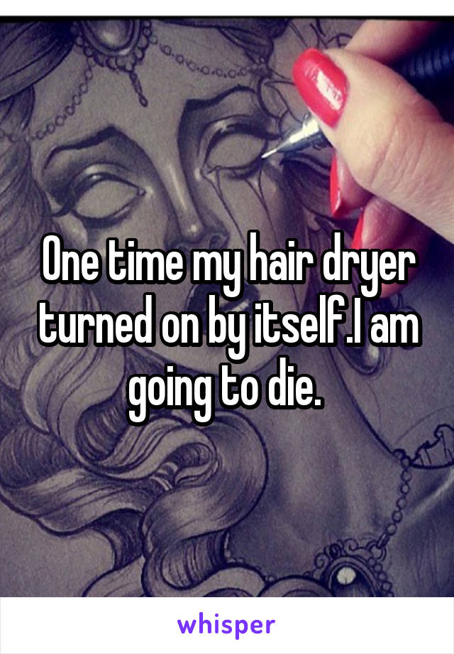 One time my hair dryer turned on by itself.I am going to die.