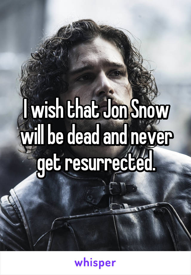 I wish that Jon Snow will be dead and never get resurrected.