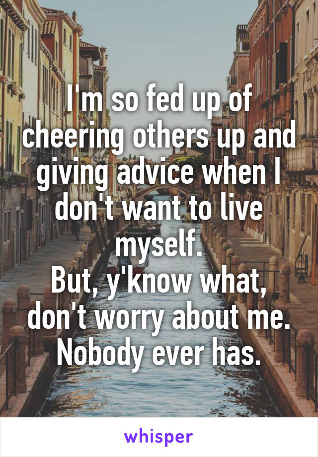 I'm so fed up of cheering others up and giving advice when I don't want to live myself. But, y'know what, don't worry about me. Nobody ever has.