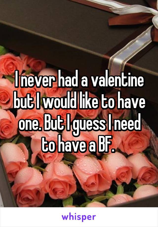 I never had a valentine but I would like to have one. But I guess I need to have a BF.