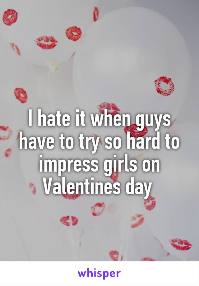I hate it when guys have to try so hard to impress girls on Valentines day