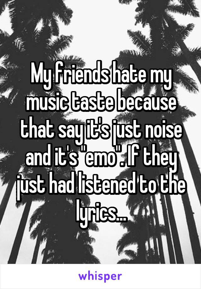 """My friends hate my music taste because that say it's just noise and it's """"emo"""". If they just had listened to the lyrics..."""