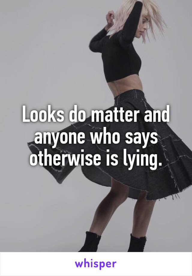 Looks do matter and anyone who says otherwise is lying.