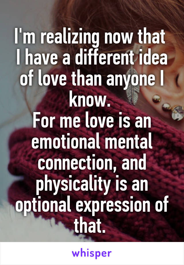 I'm realizing now that  I have a different idea of love than anyone I know.  For me love is an emotional mental connection, and physicality is an optional expression of that.