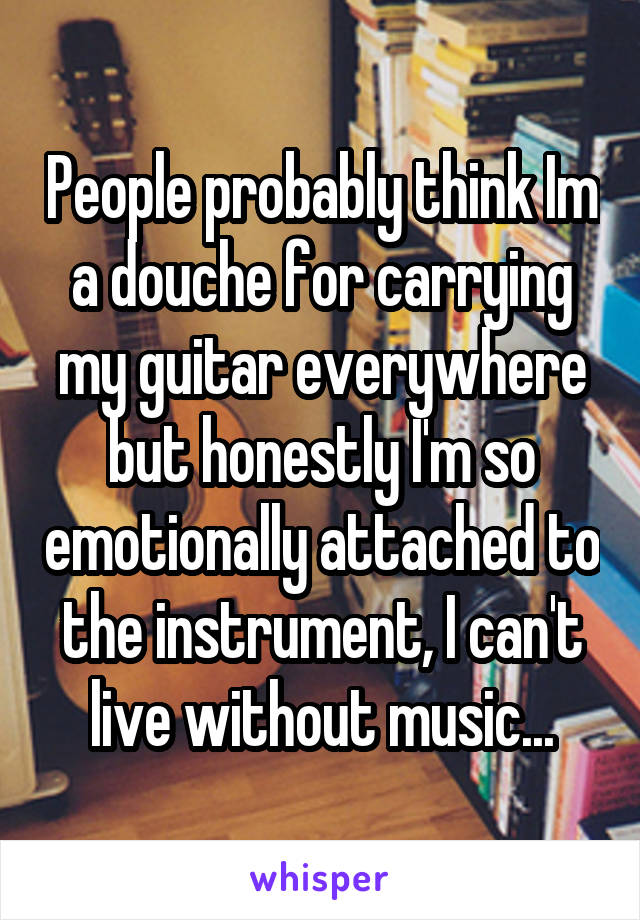 People probably think Im a douche for carrying my guitar everywhere but honestly I'm so emotionally attached to the instrument, I can't live without music...