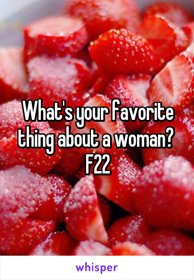 What's your favorite thing about a woman?  F22